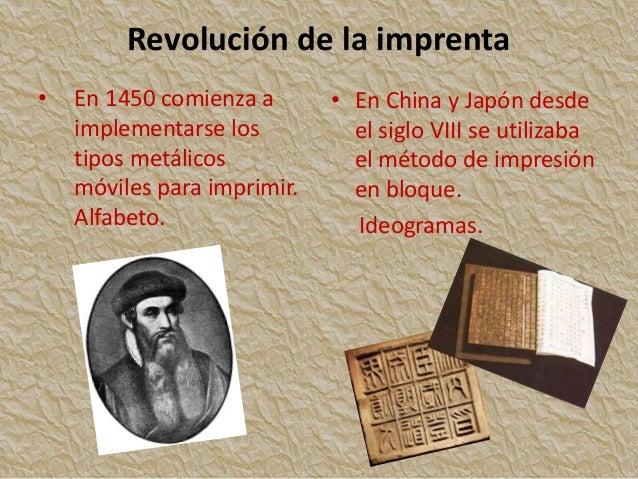 Revolución de la imprenta • En 1450 comienza a implementarse los tipos metálicos móviles para imprimir. Alfabeto. • En Chi...