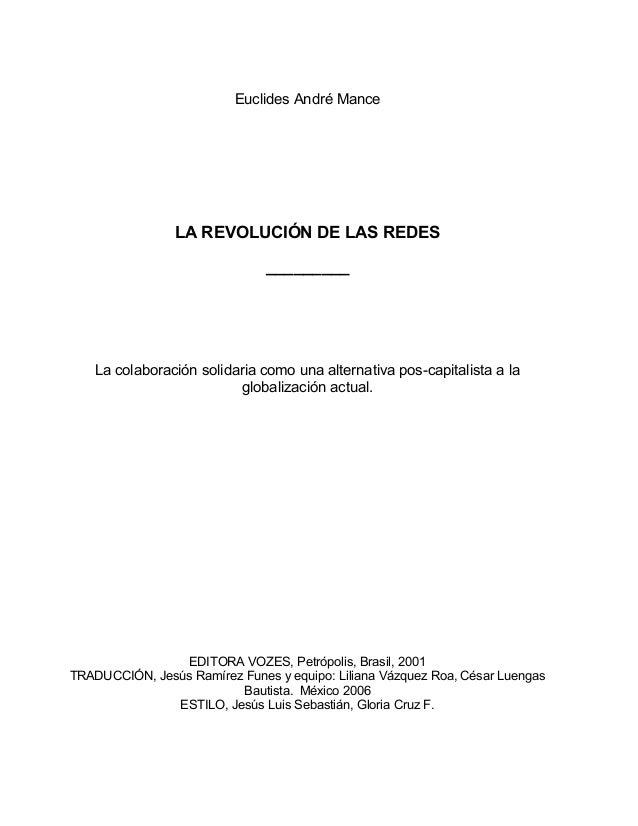 Euclides André Mance LA REVOLUCIÓN DE LAS REDES _________ La colaboración solidaria como una alternativa pos-capitalista a...