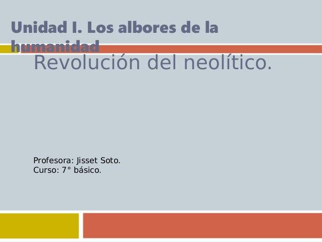 Revolución del neolítico. Unidad I. Los albores de la humanidad Profesora: Jisset Soto. Curso: 7° básico.