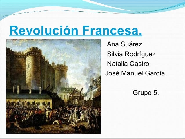 Revolución Francesa. Ana Suárez Silvia Rodríguez Natalia Castro José Manuel García. Grupo 5.