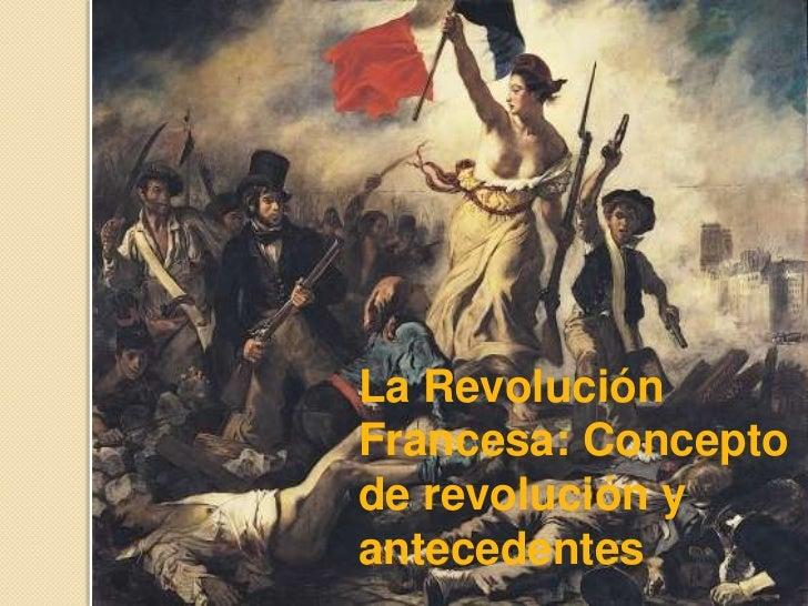 La RevoluciónFrancesa: Conceptode revolución yantecedentes