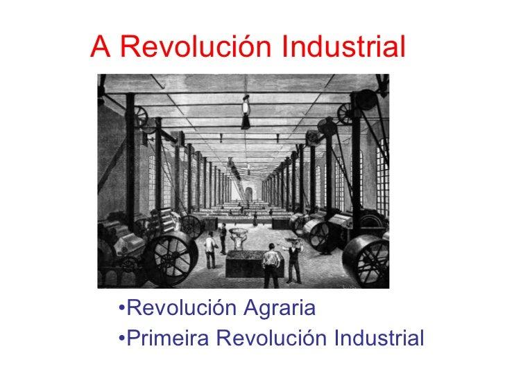 A Revolución Industrial <ul><li>Revolución Agraria </li></ul><ul><li>Primeira Revolución Industrial </li></ul>