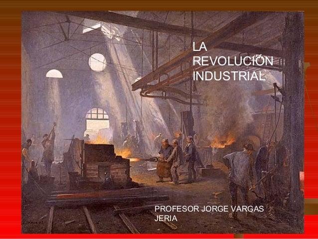 LA REVOLUCIÓN INDUSTRIAL PROFESOR JORGE VARGAS JERIA