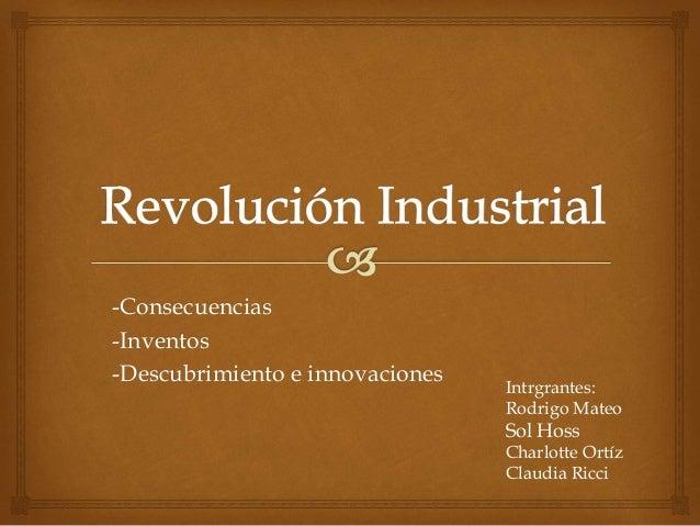 -Consecuencias -Inventos -Descubrimiento e innovaciones Intrgrantes: Rodrigo Mateo Sol Hoss Charlotte Ortíz Claudia Ricci