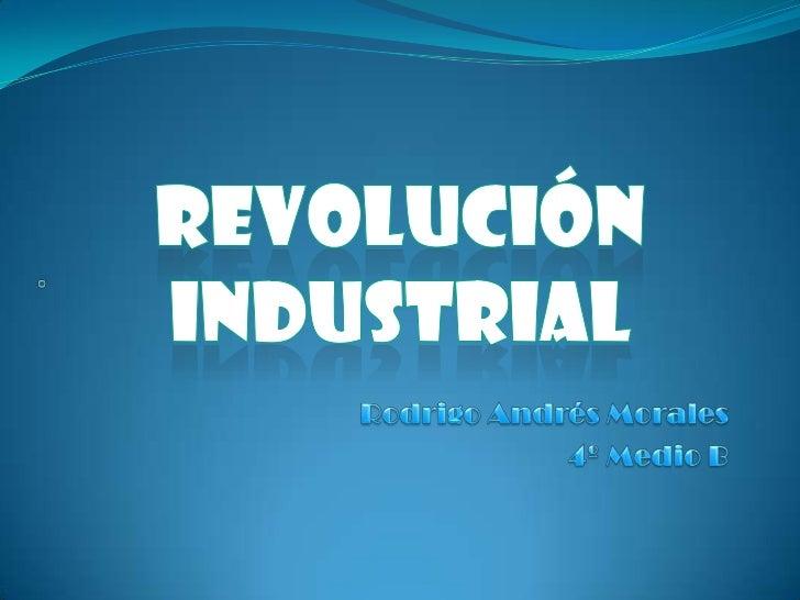 Revolución Industrial<br />.<br />Rodrigo Andrés Morales<br />4º Medio B<br />