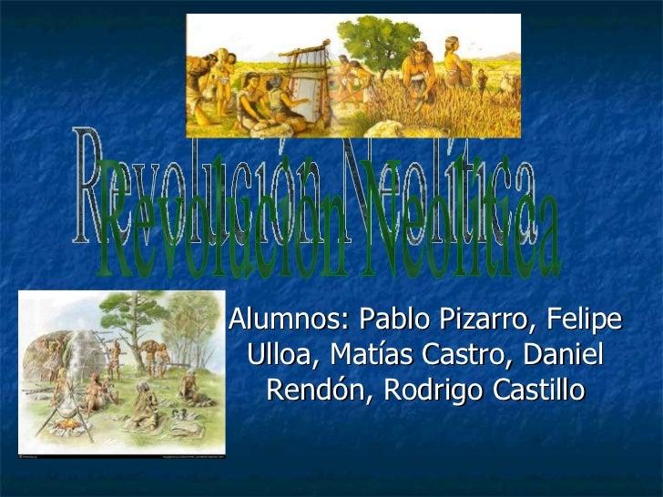 Alumnos: Pablo Pizarro, Felipe Ulloa, Matías Castro, Daniel Rendón, Rodrigo Castillo Revolución Neolítica