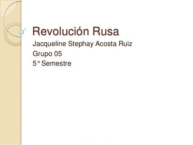Revolución Rusa Jacqueline Stephay Acosta Ruiz Grupo 05 5° Semestre