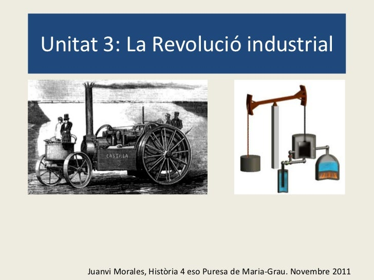 Unitat 3: La Revolució industrial     Juanvi Morales, Història 4 eso Puresa de Maria-Grau. Novembre 2011