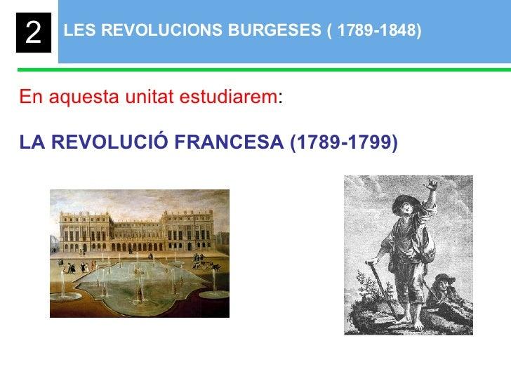 LES REVOLUCIONS BURGESES ( 1789-1848)  En aquesta unitat estudiarem : LA REVOLUCIÓ FRANCESA (1789-1799) 2