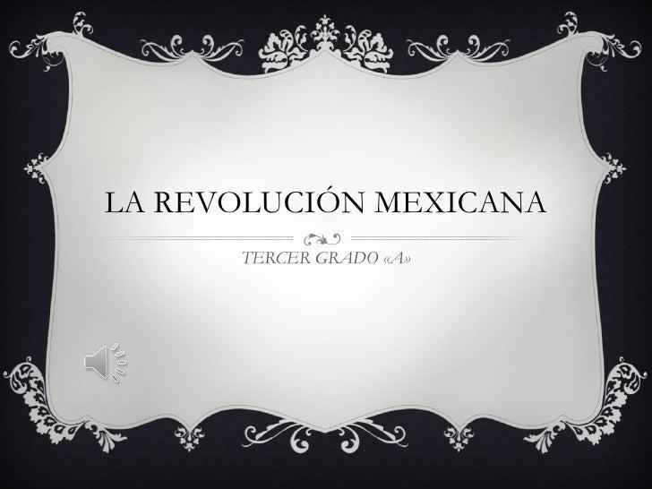 LA REVOLUCIÓN MEXICANA TERCER GRADO «A»