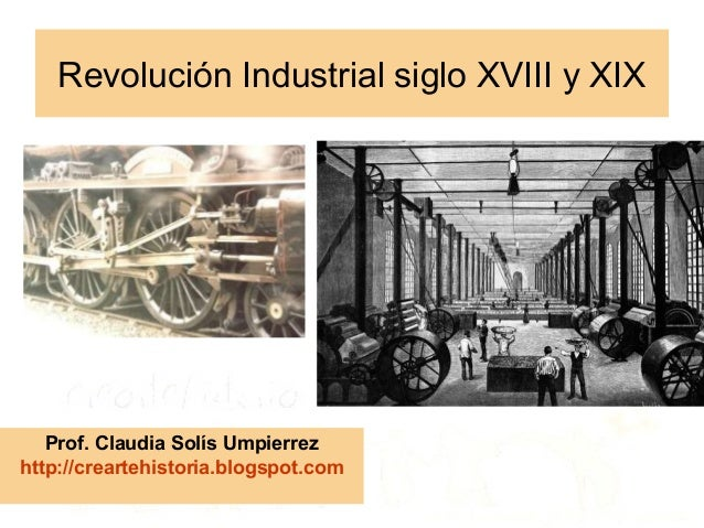 Revolución Industrial siglo XVIII y XIX   Prof. Claudia Solís Umpierrezhttp://creartehistoria.blogspot.com