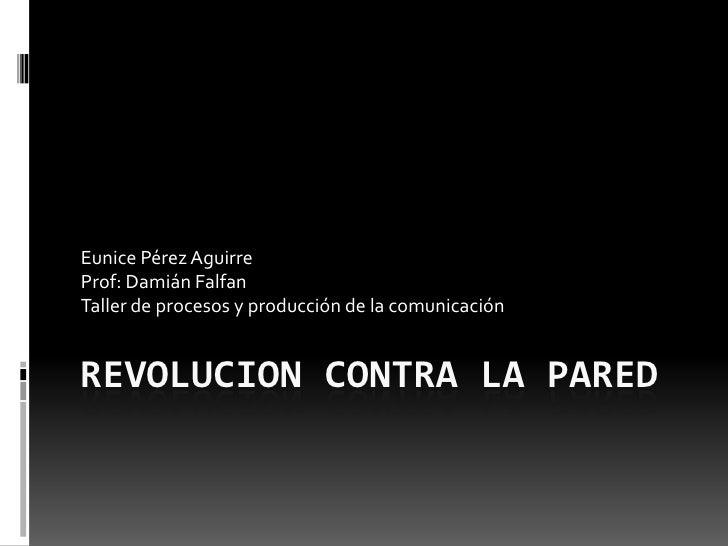 Eunice Pérez Aguirre Prof: Damián Falfan Taller de procesos y producción de la comunicación   REVOLUCION CONTRA LA PARED