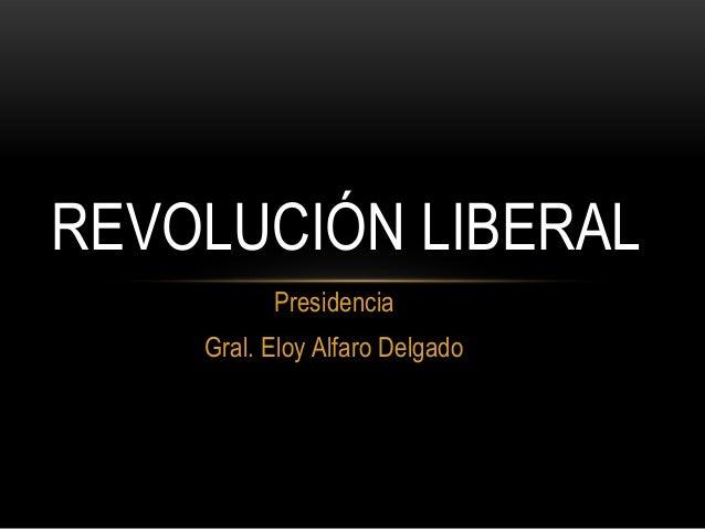 PresidenciaGral. Eloy Alfaro DelgadoREVOLUCIÓN LIBERAL