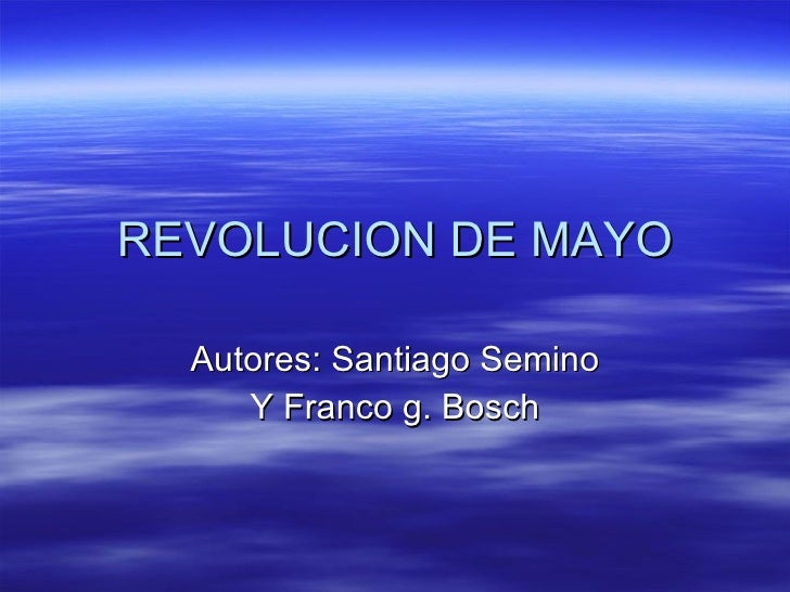 REVOLUCION DE MAYO Autores: Santiago Semino Y Franco g. Bosch