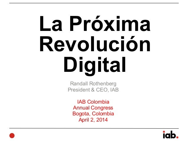 La Próxima Revolución Digital Randall Rothenberg President & CEO, IAB ! IAB Colombia Annual Congress Bogota, Colombia Apri...