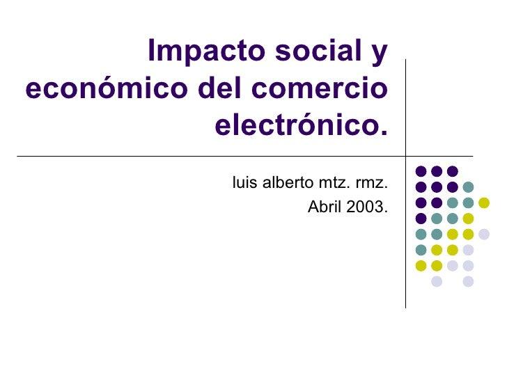 Impacto social y económico del comercio electrónico. luis alberto mtz. rmz. Abril 2003.
