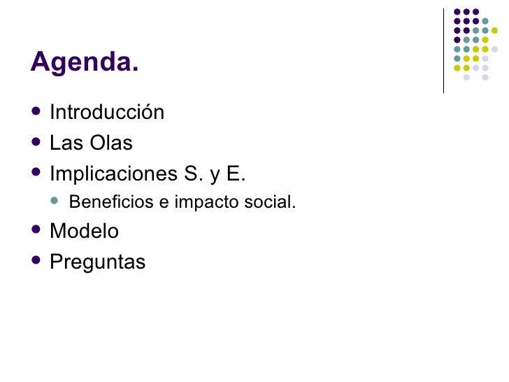 Agenda. <ul><li>Introducción </li></ul><ul><li>Las Olas </li></ul><ul><li>Implicaciones S. y E. </li></ul><ul><ul><li>Bene...