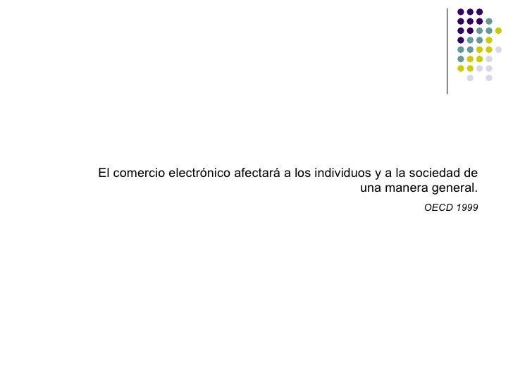 El comercio electrónico afectará a los individuos y a la sociedad de una manera general . OECD 1999