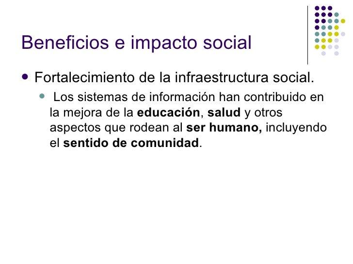 Beneficios e impacto social <ul><li>Fortalecimiento de la infraestructura social. </li></ul><ul><ul><li>Los sistemas de in...