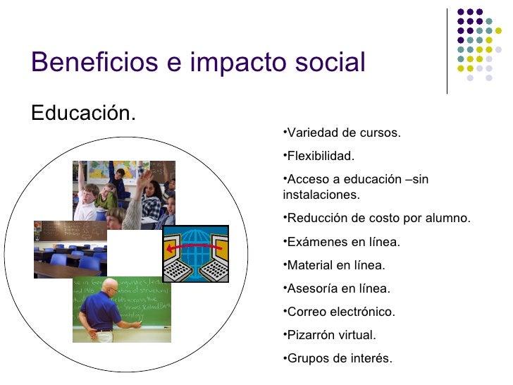 Beneficios e impacto social Educación. <ul><li>Variedad de cursos. </li></ul><ul><li>Flexibilidad. </li></ul><ul><li>Acces...