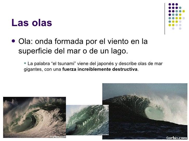 """Las olas <ul><li>Ola: onda formada por el viento en la superficie del mar o de un lago. </li></ul><ul><ul><li>La palabra """"..."""