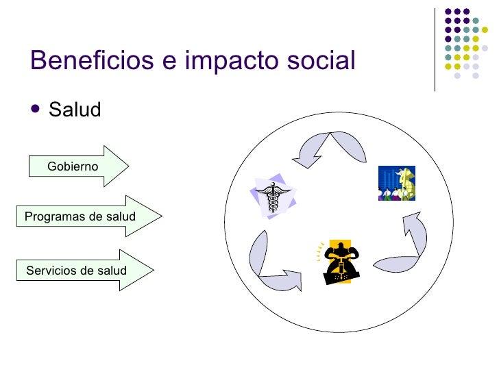 Beneficios e impacto social <ul><li>Salud </li></ul>Gobierno Programas de salud Servicios de salud