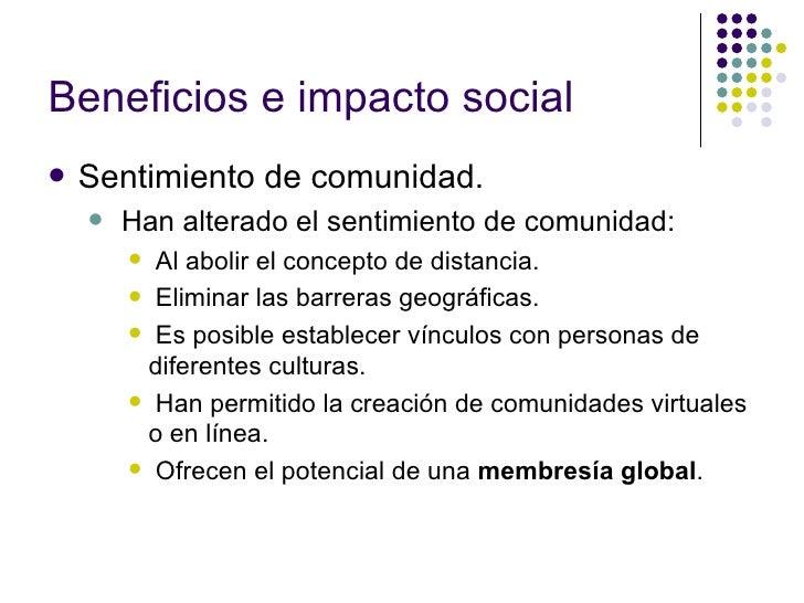 Beneficios e impacto social <ul><li>Sentimiento de comunidad. </li></ul><ul><ul><li>Han alterado el sentimiento de comunid...