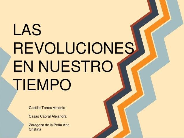 LAS REVOLUCIONES EN NUESTRO TIEMPO Castillo Torres Antonio Casas Cabral Alejandra Zaragoza de la Peña Ana Cristina