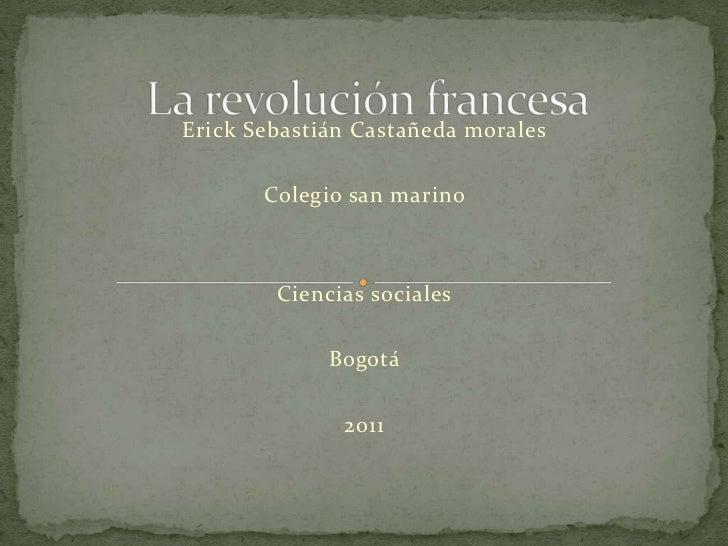 Erick Sebastián Castañeda morales<br />Colegio san marino<br />Ciencias sociales<br />Bogotá<br />2011<br />La revolución ...