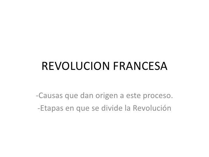 REVOLUCION FRANCESA-Causas que dan origen a este proceso. -Etapas en que se divide la Revolución