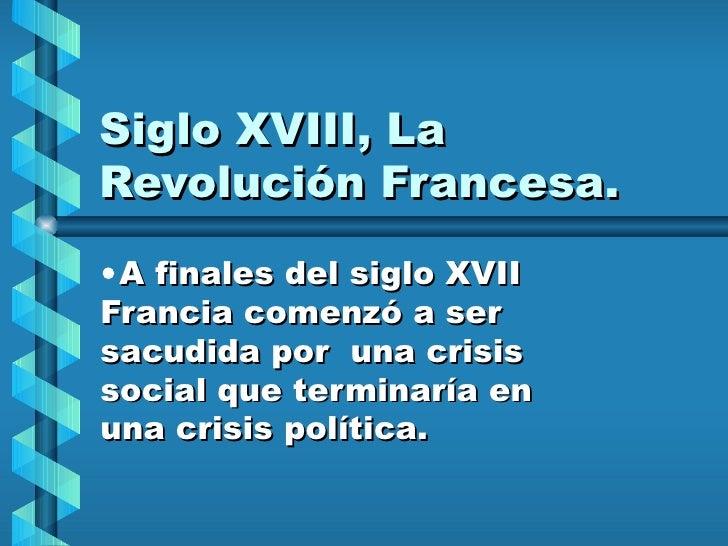 Siglo XVIII, La Revolución Francesa. <ul><li>A finales del siglo XVII Francia comenzó a ser sacudida por  una crisis socia...