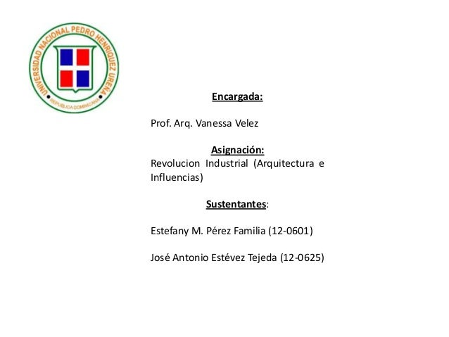Encargada: Prof. Arq. Vanessa Velez Asignación: Revolucion Industrial (Arquitectura e Influencias) Sustentantes: Estefany ...