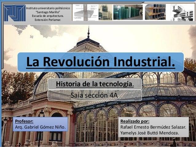 La Revolución Industrial. Historia de la tecnología. Saia sección 4A. Profesor: Arq. Gabriel Gómez Niño. Instituto univers...