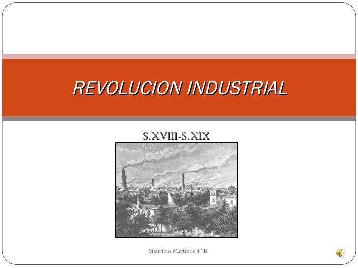 S.XVIII-S.XIX REVOLUCION INDUSTRIAL Mauricio Martínez 4º B