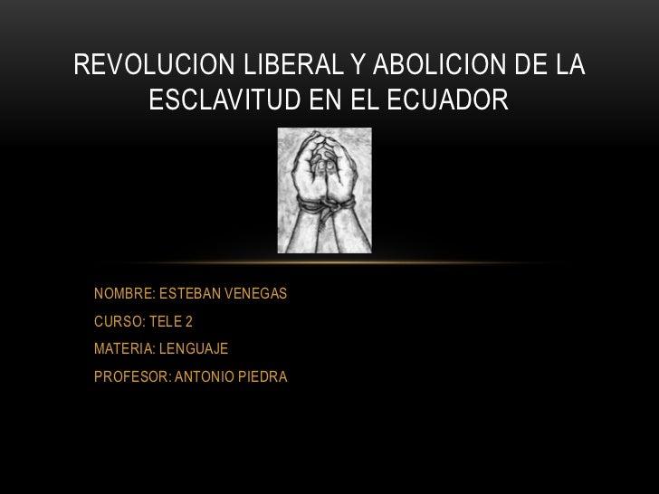 REVOLUCION LIBERAL Y ABOLICION DE LA    ESCLAVITUD EN EL ECUADOR NOMBRE: ESTEBAN VENEGAS CURSO: TELE 2 MATERIA: LENGUAJE P...