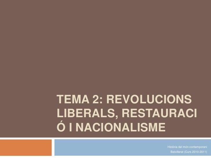 TEMA 2: REVOLUCIONS LIBERALS, RESTAURACIÓ I NACIONALISME<br />Història del móncontemporani<br />Batxillerat (Curs 2010-201...