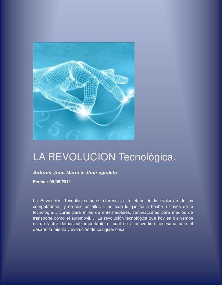 LA REVOLUCION Tecnológica.Autores : jhon Mario & Jhon agudeloFecha : 09/05/2011La Revolución Tecnológica hace referencia a...