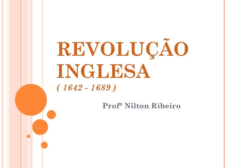 REVOLUÇÃO INGLESA ( 1642 - 1689 ) Prof° Nilton Ribeiro