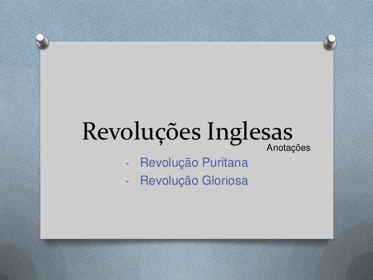 Revoluções Inglesas       Anotações   - Revolução Puritana   - Revolução Gloriosa