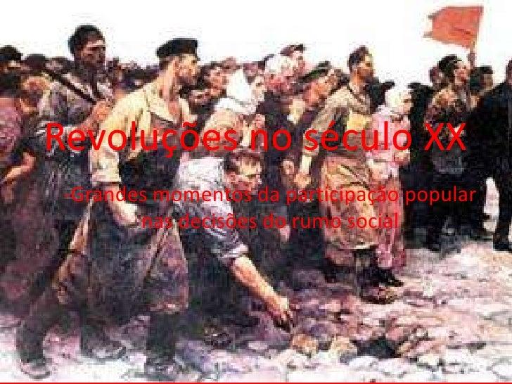 Revoluções no século XX<br />-Grandes momentos da participação popular nas decisões do rumo social<br />