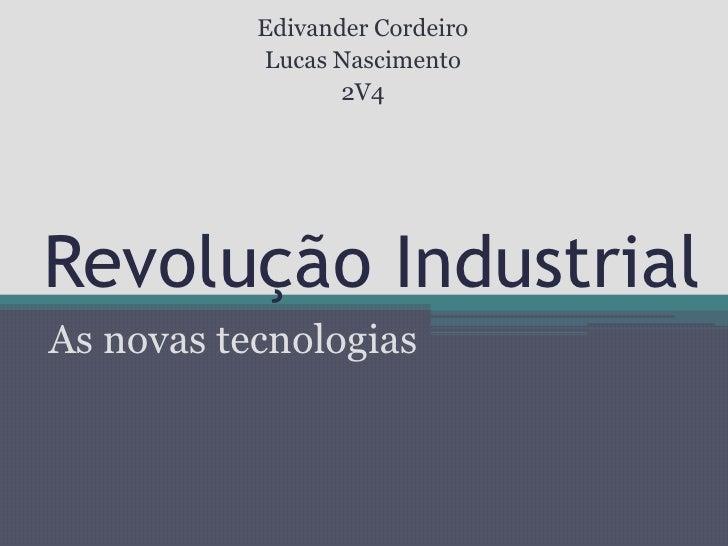 Revolução Industrial<br />As novas tecnologias<br />Edivander Cordeiro<br />Lucas Nascimento<br />2V4<br />