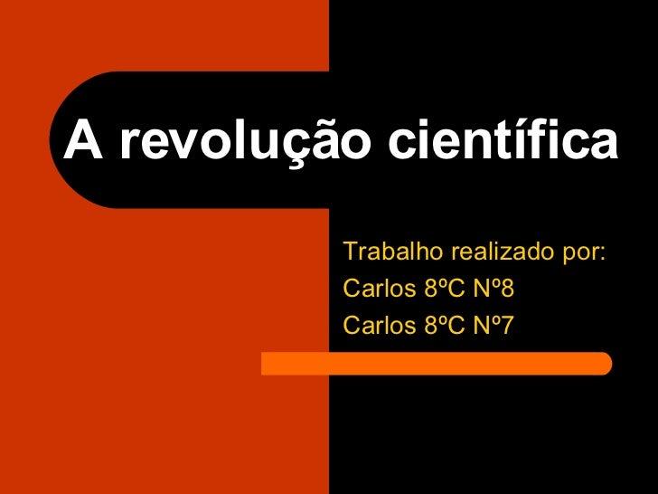 A revolução científica   Trabalho realizado por:  Carlos 8ºC Nº8 Carlos 8ºC Nº7