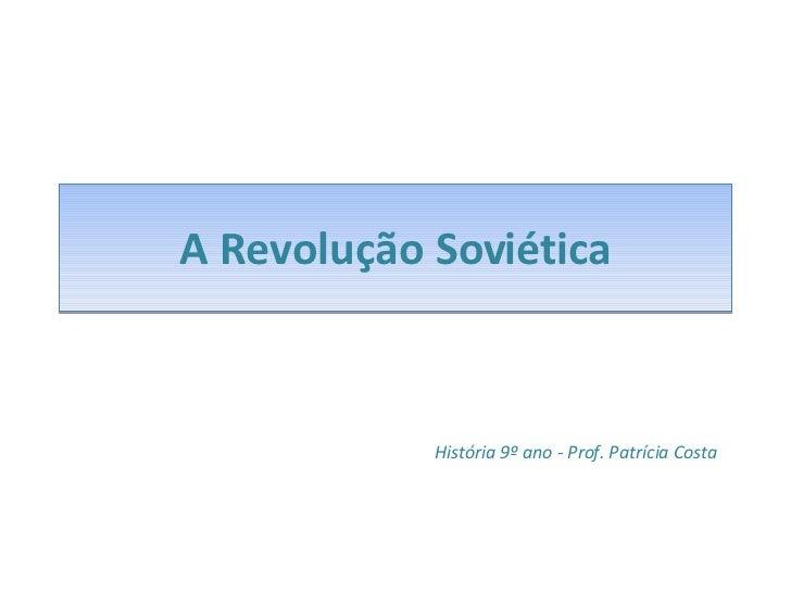 A Revolução Soviética História 9º ano - Prof. Patrícia Costa