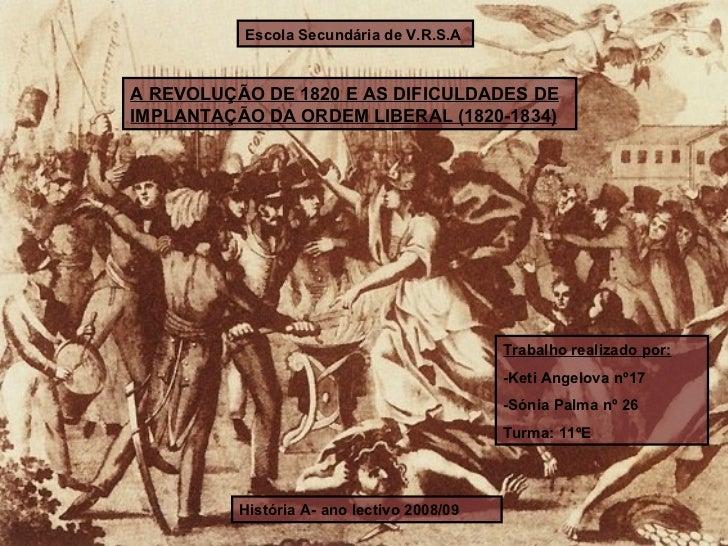 Escola Secundária de V.R.S.A A REVOLUÇÃO DE 1820 E AS DIFICULDADES DE IMPLANTAÇÃO DA ORDEM LIBERAL (1820-1834) História A-...