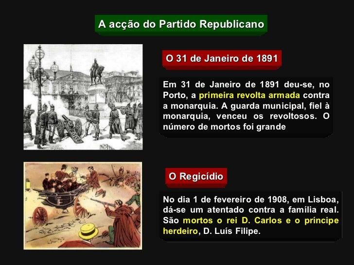 O 31 de Janeiro de 1891 O Regicídio Em 31 de Janeiro de 1891 deu-se, no Porto, a  primeira revolta armada   contra a monar...