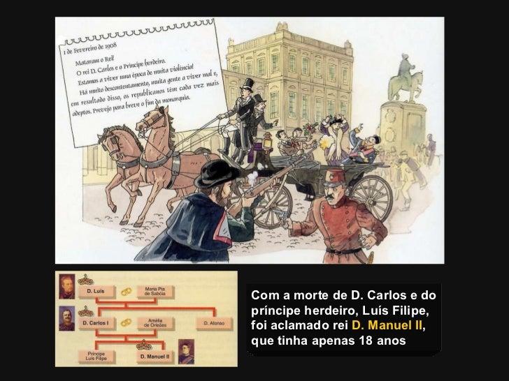 Com a morte de D. Carlos e do príncipe herdeiro, Luís Filipe, foi aclamado rei  D. Manuel II ,  que tinha apenas 18 anos