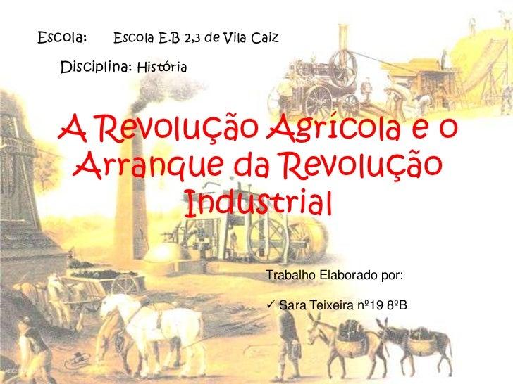 Escola:     Escola E.B 2,3 de Vila Caiz <br />Disciplina: História <br />A Revolução Agrícola e o Arranque da Revolução In...