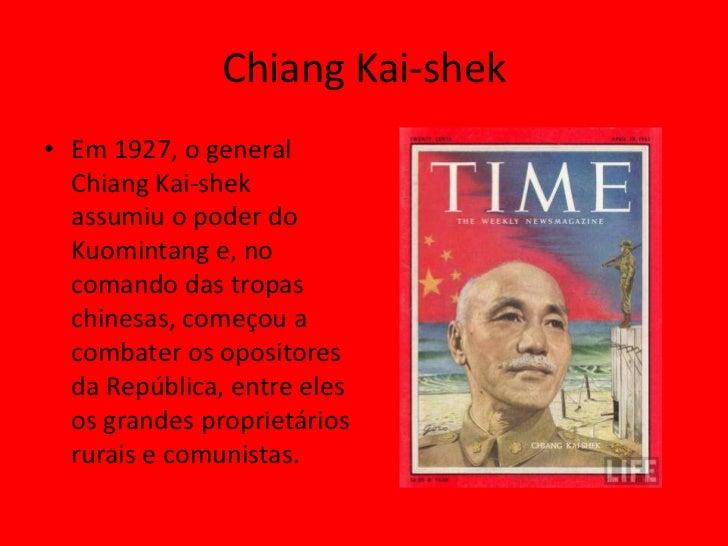 Chiang Kai-shek• Em 1927, o general  Chiang Kai-shek  assumiu o poder do  Kuomintang e, no  comando das tropas  chinesas, ...