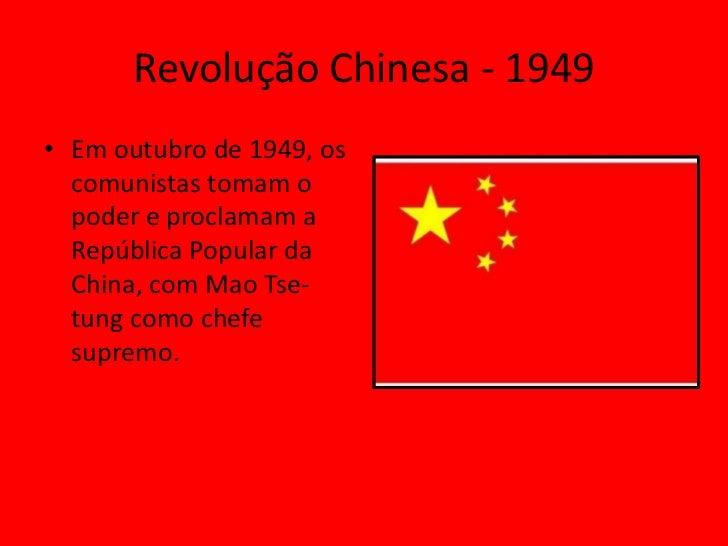 Revolução Chinesa - 1949• Em outubro de 1949, os  comunistas tomam o  poder e proclamam a  República Popular da  China, co...