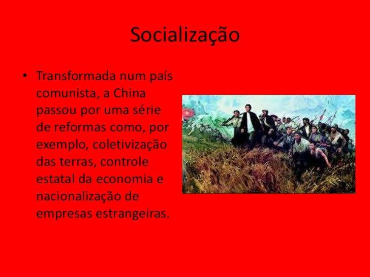 Socialização• Transformada num país  comunista, a China  passou por uma série  de reformas como, por  exemplo, coletivizaç...